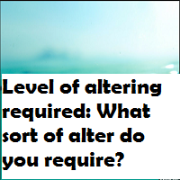 Level of altering required What sort of alter do you require